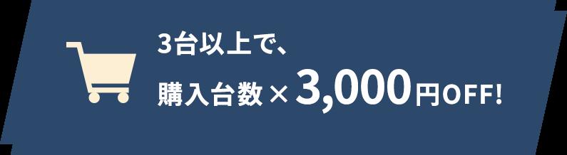 3台以上で、購入台数×3,000円OFF!