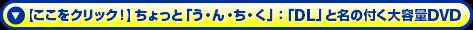 【ここをクリック!】ちょっと「う・ん・ち・く」:「DL」と名の付く大容量DVD
