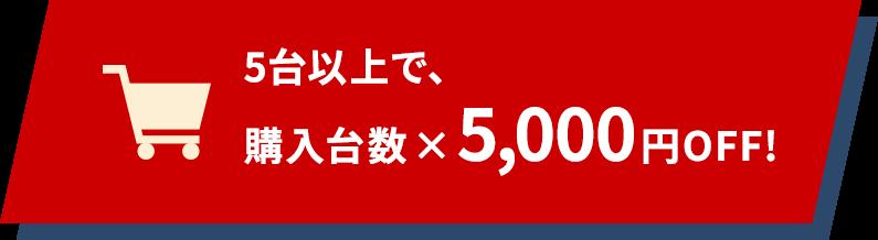 5台以上で、購入台数×5,000円OFF!