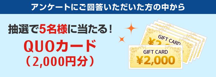 アンケートにご回答いただいた方の中から抽選で5名様に当たる!QUOカード(2000円分)