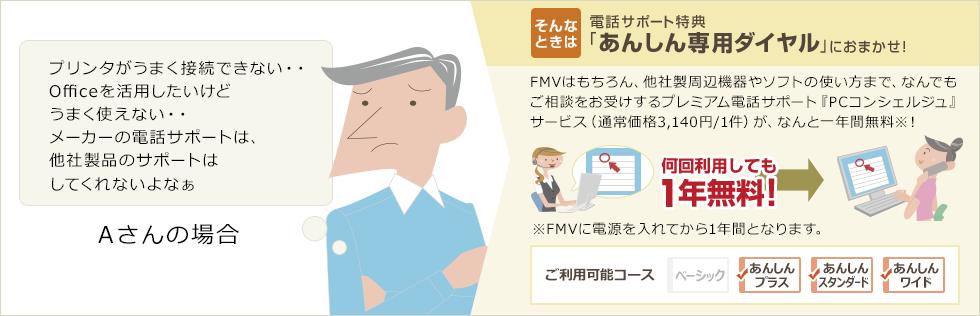 Aさんの場合「プリンタがうまく接続できない・・Officeを活用したいけどうまく使えない・・メーカーの電話サポートは、他社製品のサポートはしてくれないよなぁ」そんなときは・・電話サポート特典「あんしん専用ダイヤル」におまかせ!FMVはもちろん、他社製周辺機器やソフトの使い方まで、なんでもご相談をお受けするプレミアム電話サポート『PCコンシェルジュ』サービス(通常価格3,140円/1件)が、なんと一年間無料!※FMVに電源を入れてから1年間となります。ご利用可能コース:あんしんプラス、あんしんスタンダード、あんしんワイド